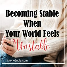Becoming Stable When Your World Feels Unstable http://joleneengle.com/becoming-stable-world-feels-unstable/