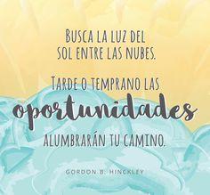 Busca la luz del sol entre las nubes. Tarde o temprano las oportunidades alumbrarán tu camino.  -Gordon B. Hinckley