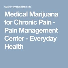 Medical Marijuana for Chronic Pain - Pain Management Center - Everyday Health