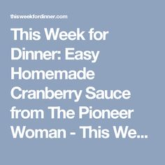 This Week for Dinner: Easy Homemade Cranberry Sauce from The Pioneer Woman - This Week for Dinner