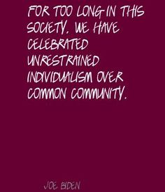 http://www.lushquotes.com/pics/joe-biden/For-too-long-in-this-society,-we-have-celebrated-unrestrained-individualism-over-common-community..jpg