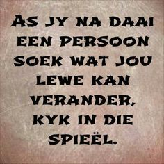 As jy na daai een persoon soek wat jou lewe kan verander, kyk in die spieël. Cute Quotes, Great Quotes, Quotes To Live By, Funny Quotes, Inspirational Quotes, Motivation For Kids, Rain Quotes, Afrikaanse Quotes, Proverbs Quotes