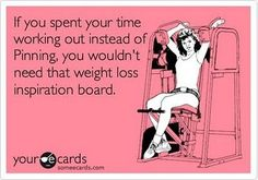"""""""If you spent your time working out instead of Pinning, you wouldn't need that Weight Loss Inspiration Board."""""""