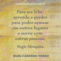 Para ser feliz aprenda a perder para poder semear em outros lugares e sorrir com outras pessoas. Regis Mesquita Blog Caminho Nobre caminhonobre.com.br/ #desapego #sorriso #semear #perda #feliz