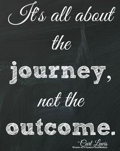 Carl Lewis quote: It's all about the journey, not the outcome.
