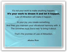 It's not your work to make anything happen. It's your work to dream and let it happen. Law of attraction will make it happen. In your joy, you create something. And then you maintain your vibrational harmony with it. The universe must find a way to bring it about. That is the promise of the law of attraction.. *Abraham-Hicks Quotes (AHQ911)