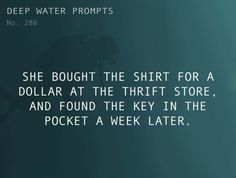 Writing Prompt Deep Water Prompts She bought the shirt for a dollar the thrift store. And found the key in the pocket a week later