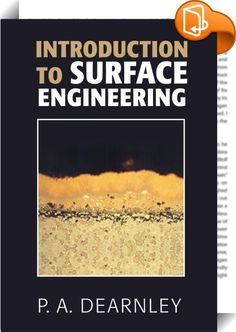 Introduction to Surface Engineering    :  This highly illustrated reference work covers the three principal types of surface technologies that best protect engineering devices and products: diffusion technologies, deposition technologies, and other less commonly acknowledged surface engineering (SE) techniques. Various applications are noted throughout the text and additionally whole chapters are devoted to specific SE applications across the automotive, gas turbine engine (GTE), metal...