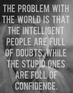 The problem with the world is that the intelligent people are full of doubts, while the stupid ones are full of confidence. thedailyquotes.com