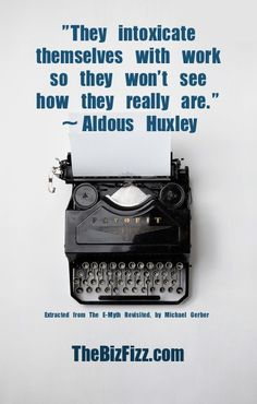 """""""They intoxicate themselves with work so they won't see how they really are.""""  ~Aldous Huxley, the beginning quote of The E-Myth Revisited, by Michael Gerber.  www.TheBizFizz.com"""
