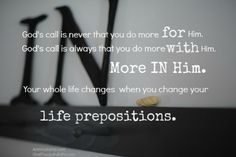 God's call is never that you do more for Him. God's call is always that you do more with Him. More IN Him.   Your whole life changes when you change your life prepositions.