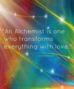 An Alchemist is one who transforms everything with Love.