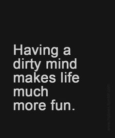 Having a dirty mind makes life much more fun