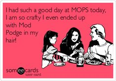 I had such a good day at MOPS today, I am so crafty I even ended up with Mod Podge in my hair! craft day at MOPS today!