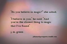 """I believe in you, he said. And you're the closest thing to magic that i've found"" -J.M. Green"
