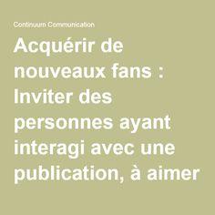 Acquérir de nouveaux fans : Inviter des personnes ayant interagi avec une publication, à aimer sa page Facebook - Continuum Communication