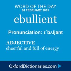 ebullient (adjective): cheerful and full of energy. Word of the Day for 16 February 2015. #WOTD #WordoftheDay #ebullient