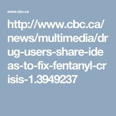 http://www.cbc.ca/news/multimedia/drug-users-share-ideas-to-fix-fentanyl-crisis-1.3949237