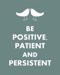 positive, patient and persistent