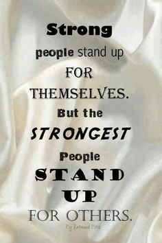 Strong people stand up for themselves. But the strongest people stand up for others.