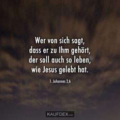 Wer von sich sagt, dass er zu Ihm gehört, der soll auch so leben, wie Jesus gelebt hat. 1. Johannes 2,6 Stars News, Johannes, Christian Quotes, Gods Grace, Beautiful Images, Relationship, Life