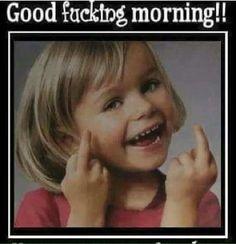 Good fucking morning!!