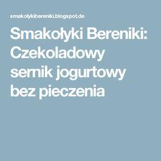 Smakołyki Bereniki: Czekoladowy sernik jogurtowy bez pieczenia