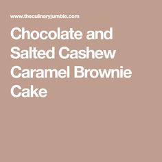 Chocolate and Salted Cashew Caramel Brownie Cake