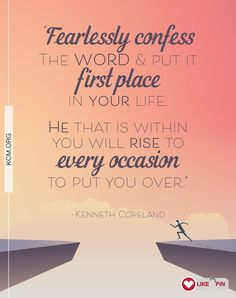 """""""Fearlessly confess The WORD and put it first place in your life. He that is within you will rise to every occasion to put you over."""" –Kenneth Copeland"""