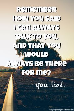 Remember how you said I can always talk to you and that you would always be there for me, especially for all of the times I had been there for you? You lied!