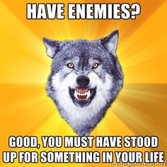 have enemies? good, you must have stood up for something in your life | Courage Wolf