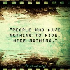 People who have nothing to hide, hide nothing