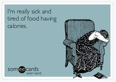 I'm really sick and tired of food having calories!