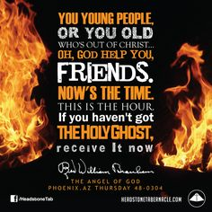 You young people, or you old, who's out of Christ... Oh, God help you, friends. Now's the time. This is the hour. If you haven't got the Holy Ghost, receive It now. Image Quote from: THE ANGEL OF GOD PHOENIX AZ THURSDAY 48-0304 - Rev. William Marrion Branham