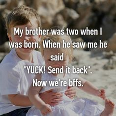 """My brother was two when I was born. When he saw me he said  """"YUCK! Send it back"""". Now we're bffs."""
