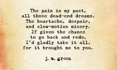 Crush me with it all again!  I know it. I accept it. I need it cause without it, I couldn't have found you. Over Again ~ j. m. green