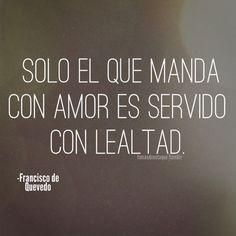 Solo el que manda con amor es servido con lealtad.