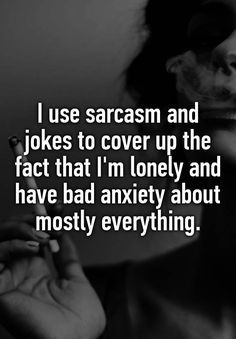 """""""I use sarcasm and jokes to cover up the fact that I'm lonely and have bad anxiety about mostly everything."""""""