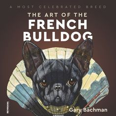 A Most Celebrated Breed: The Art of the French Bulldog - Revodana Publishing French Bulldog Art, French Bulldogs, Dog Books, Pedestrian, Dog Breeds, Postcards, Pup, Writer, The Past