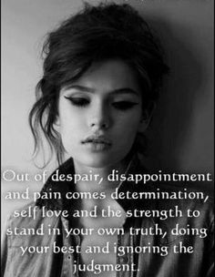 Out of despair, dissapointment and pain comes determination, self love and the strength to stand in your own truth, doing your best and ignoring the judgement..