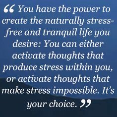 """""""You have the power to create the naturally stress-free and tranquil life you desire: You can either activate thoughts that produce stress within you, or activate thoughts that make stress impossible. It's your choice."""" ~Dr Wayne Dyer"""
