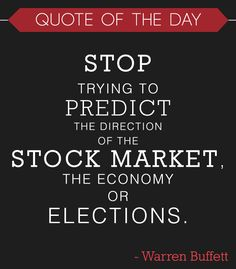 """Stop trying to predict the direction of the stock market, the economy or elections"