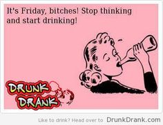 Its friday bitches, stop thinking, start drinking - http://www.drunkdrank.com/drink/its-friday-bitches-stop-thinking-start-drinking/