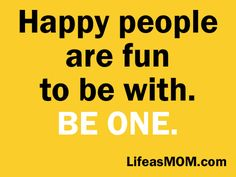 ...  the truth is that happy people are a joy to be around.