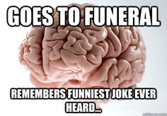 Goes to funeral Remembers funniest joke ever heard...  Scumbag Brain