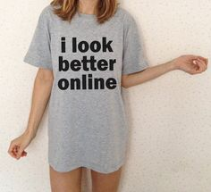I Look Better Online T-Shirt #Cotton, #Sexy, #Style, #TShirt