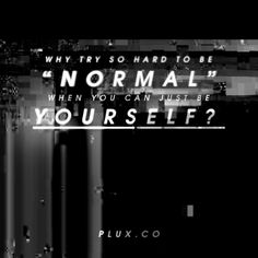 """Why try so hard to be """"normal"""" when you can just be yourself?  www.plux.co"""