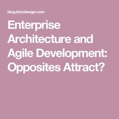 Enterprise Architecture and Agile Development: Opposites Attract?