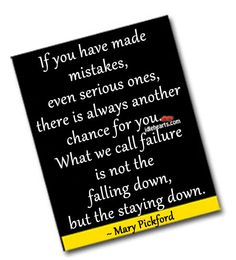 If you have made mistakes, even serious ones, there is always another chance for you. What we call failure...