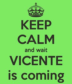 keep-calm-and-wait-vicente-is-coming.png (600×700)